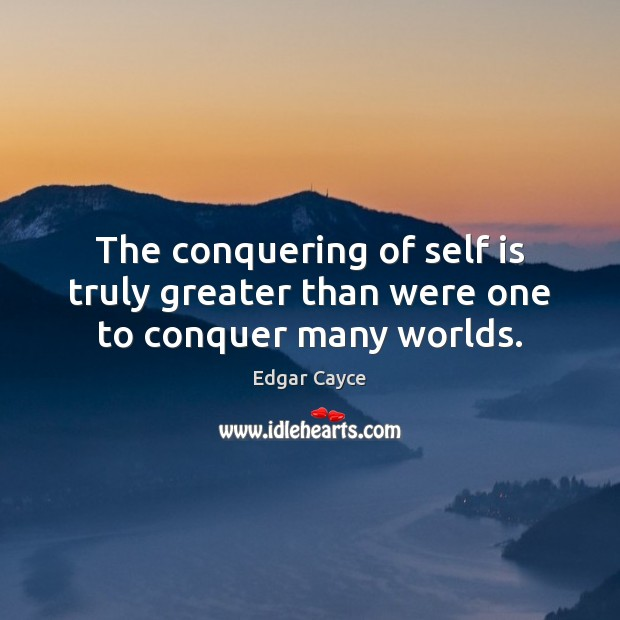 The conquering of self is truly greater than were one to conquer many worlds. Edgar Cayce Picture Quote