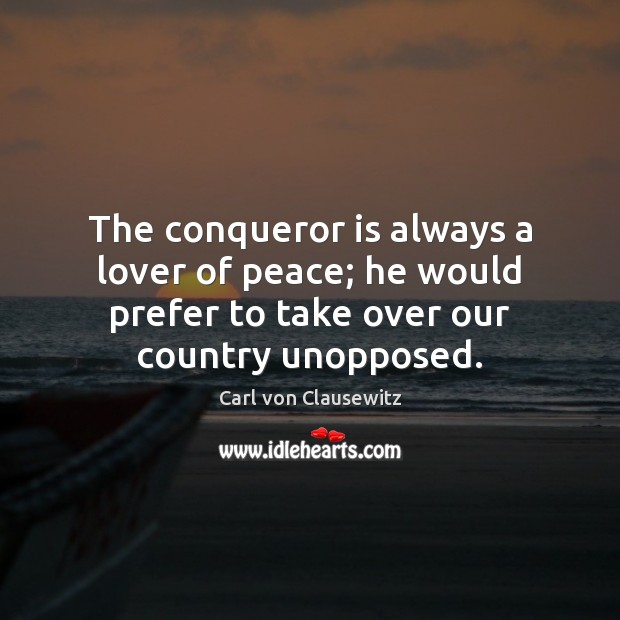 The conqueror is always a lover of peace; he would prefer to Carl von Clausewitz Picture Quote