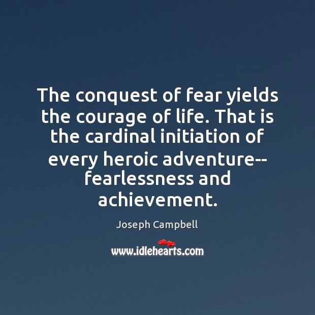 The conquest of fear yields the courage of life. That is the Joseph Campbell Picture Quote