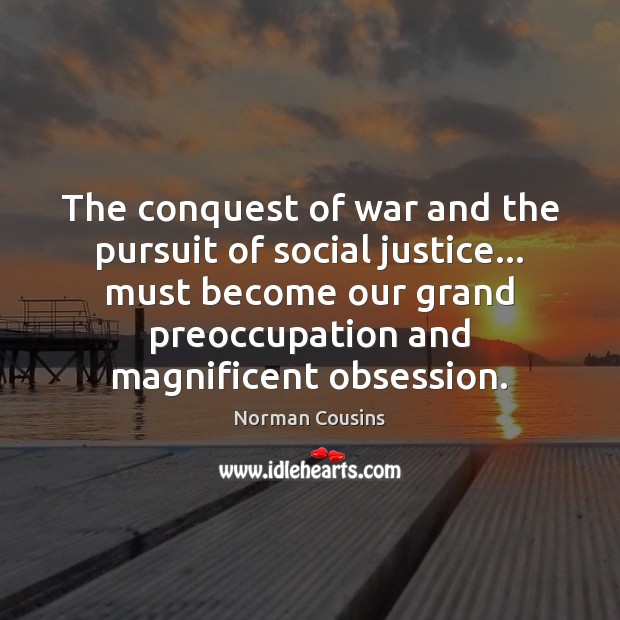 The conquest of war and the pursuit of social justice… must become Norman Cousins Picture Quote