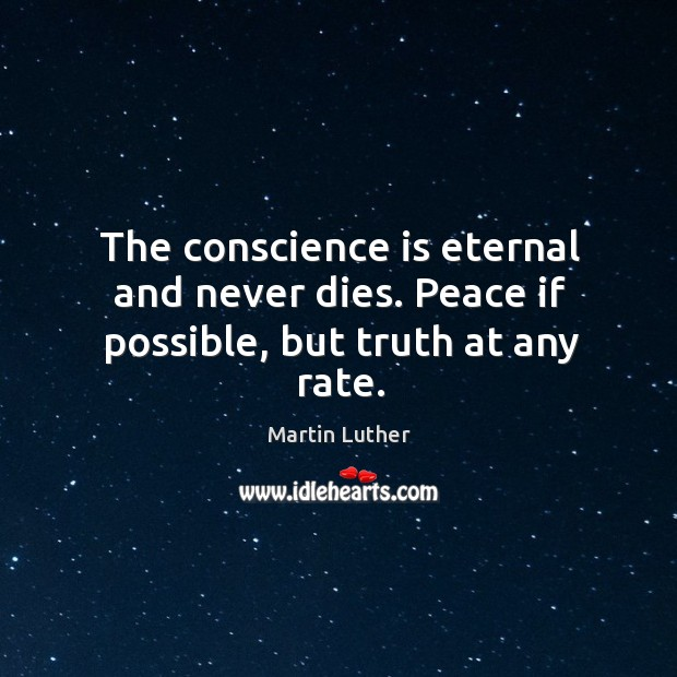 The conscience is eternal and never dies. Peace if possible, but truth at any rate. Image