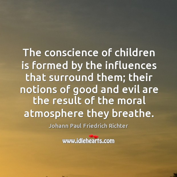 The conscience of children is formed by the influences that surround them Johann Paul Friedrich Richter Picture Quote