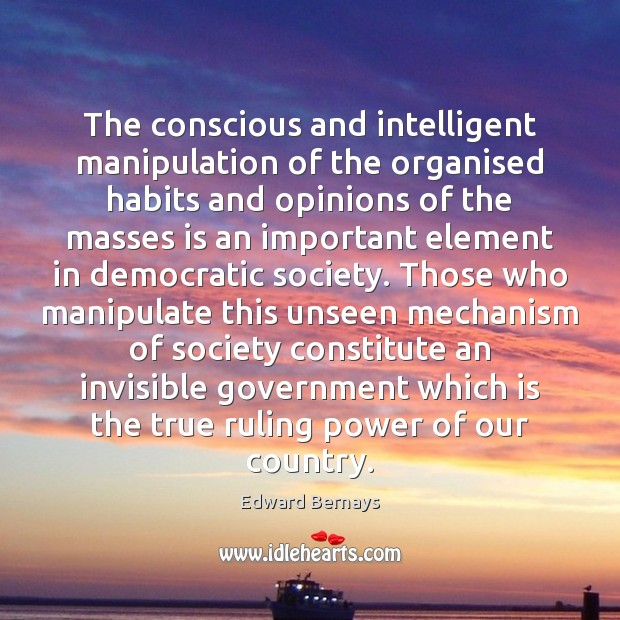 The conscious and intelligent manipulation of the organised habits and opinions of Edward Bernays Picture Quote