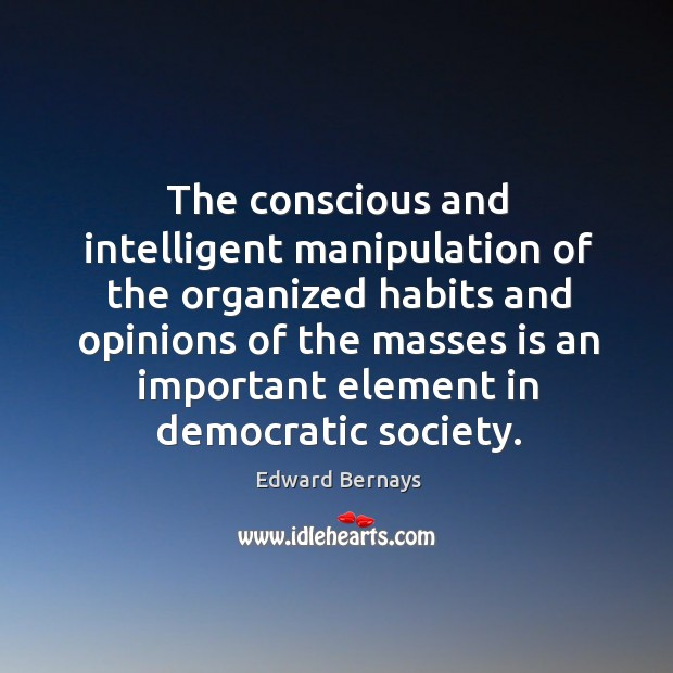 The conscious and intelligent manipulation of the organized habits and opinions of the Edward Bernays Picture Quote