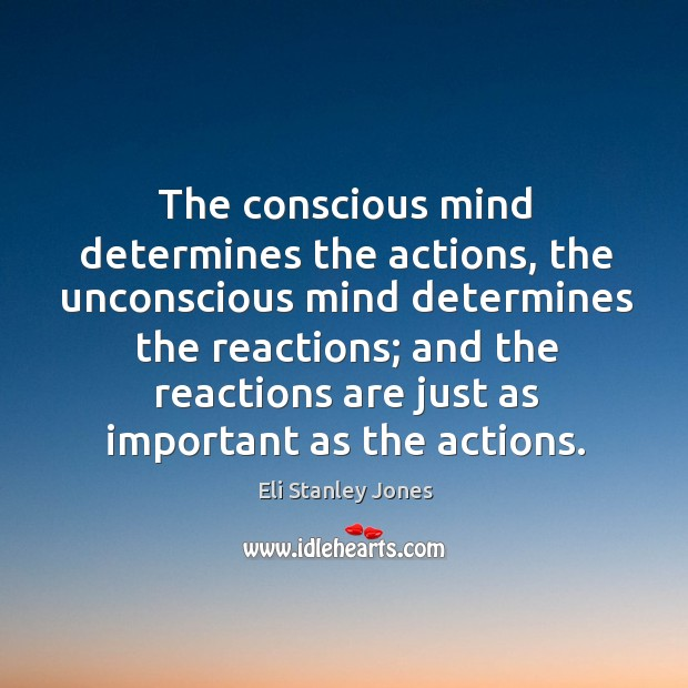 The conscious mind determines the actions, the unconscious mind determines the reactions Eli Stanley Jones Picture Quote