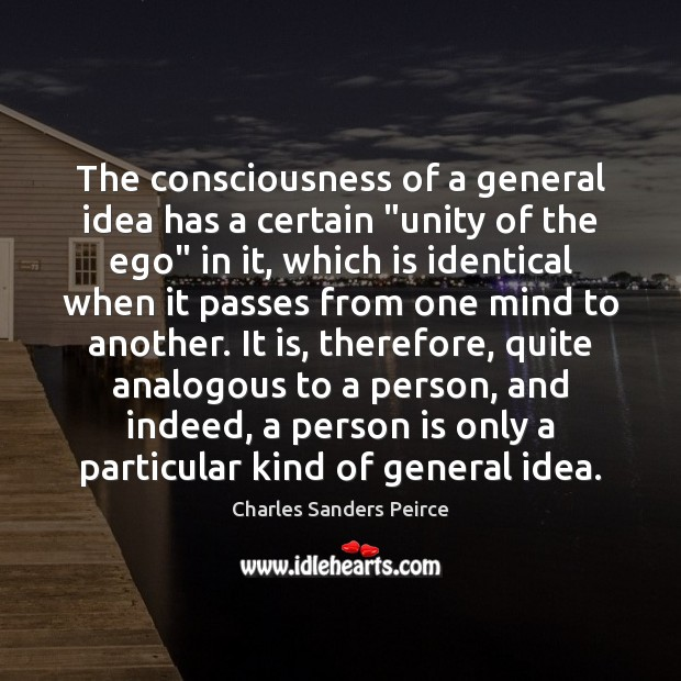 """The consciousness of a general idea has a certain """"unity of the Charles Sanders Peirce Picture Quote"""