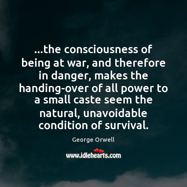 Image, …the consciousness of being at war, and therefore in danger, makes the