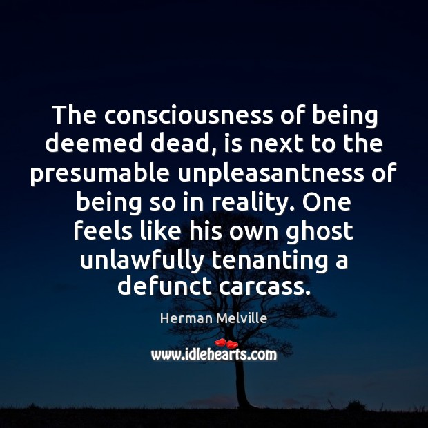 The consciousness of being deemed dead, is next to the presumable unpleasantness Herman Melville Picture Quote