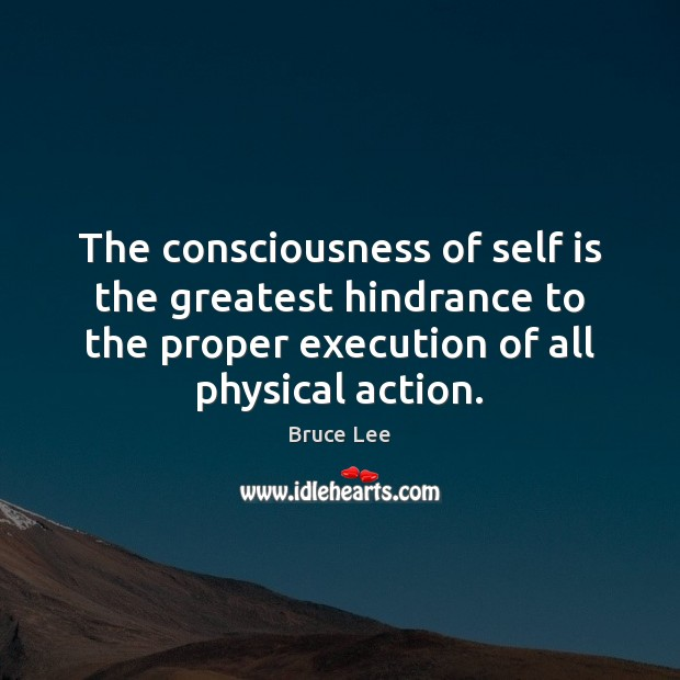 The consciousness of self is the greatest hindrance to the proper execution Image
