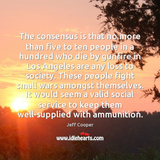 The consensus is that no more than five to ten people in Jeff Cooper Picture Quote