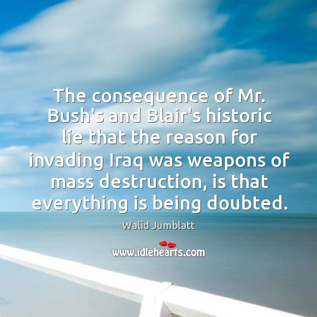 The consequence of Mr. Bush's and Blair's historic lie that the reason Image