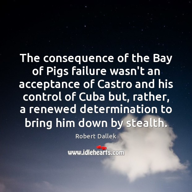 The consequence of the Bay of Pigs failure wasn't an acceptance of Determination Quotes Image