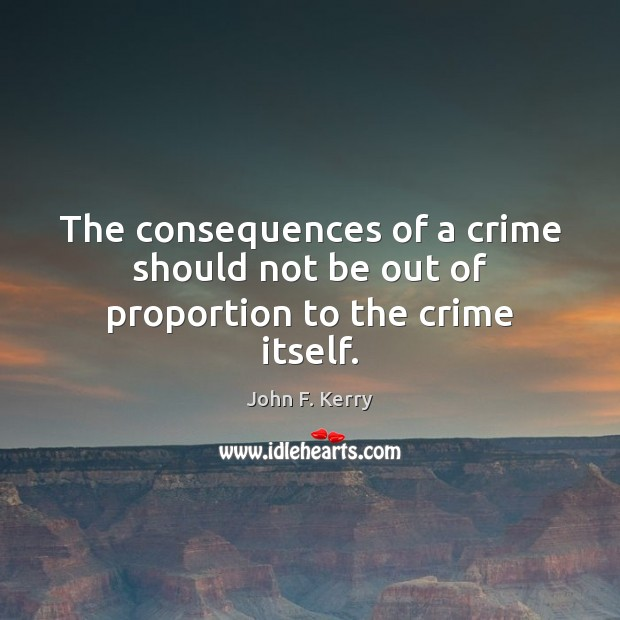 The consequences of a crime should not be out of proportion to the crime itself. John F. Kerry Picture Quote