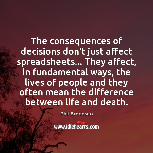 The consequences of decisions don't just affect spreadsheets… They affect, in fundamental Image