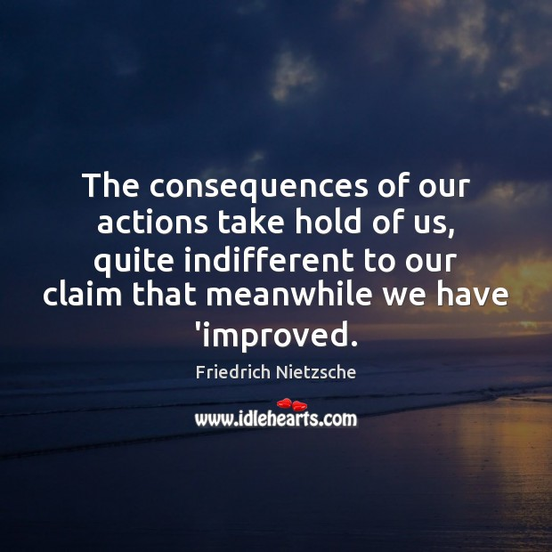 The consequences of our actions take hold of us, quite indifferent to Friedrich Nietzsche Picture Quote