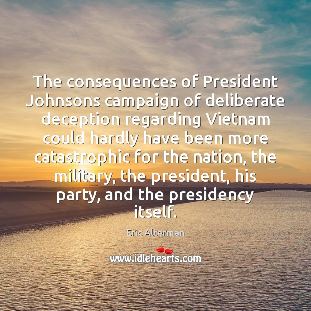 The consequences of President Johnsons campaign of deliberate deception regarding Vietnam could Eric Alterman Picture Quote