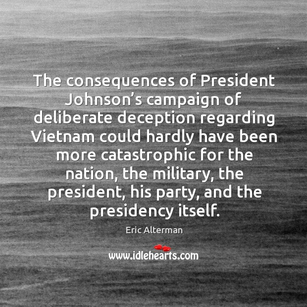 The consequences of president johnson's campaign of deliberate deception regarding Eric Alterman Picture Quote