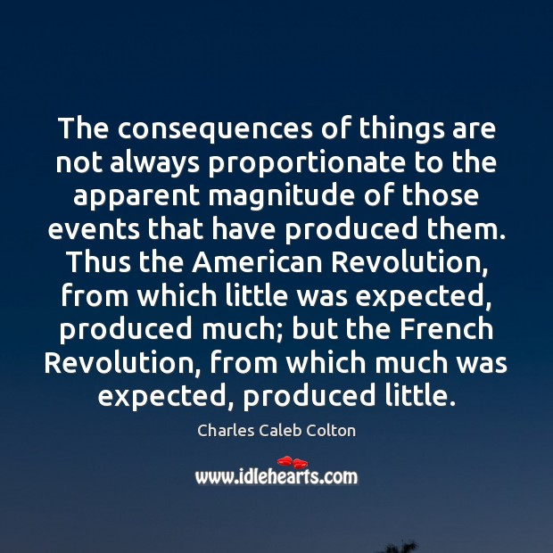 The consequences of things are not always proportionate to the apparent magnitude Charles Caleb Colton Picture Quote