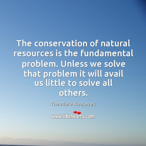 Image, The conservation of natural resources is the fundamental problem. Unless we solve