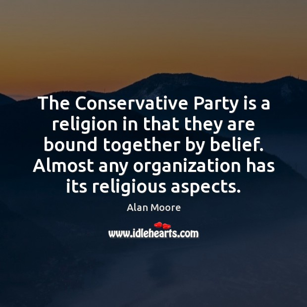 The Conservative Party is a religion in that they are bound together Alan Moore Picture Quote