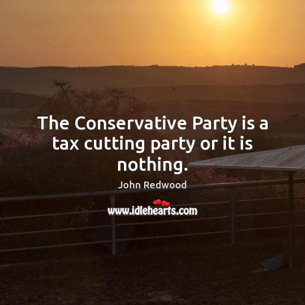 The Conservative Party is a tax cutting party or it is nothing. Image