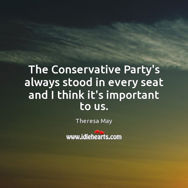 The Conservative Party's always stood in every seat and I think it's important to us. Theresa May Picture Quote