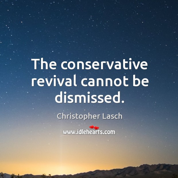 The conservative revival cannot be dismissed. Christopher Lasch Picture Quote