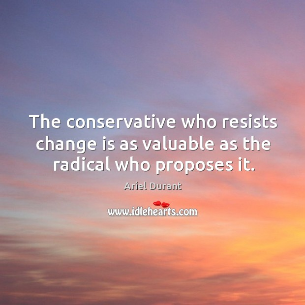 The conservative who resists change is as valuable as the radical who proposes it. Ariel Durant Picture Quote