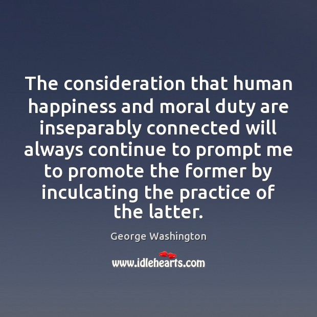 The consideration that human happiness and moral duty are inseparably connected will George Washington Picture Quote