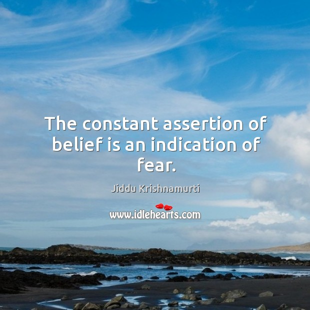 The constant assertion of belief is an indication of fear. Belief Quotes Image