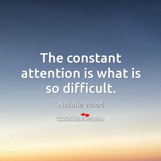 The constant attention is what is so difficult. Natalie Wood Picture Quote