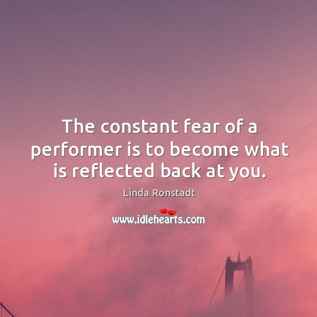 Image, The constant fear of a performer is to become what is reflected back at you.