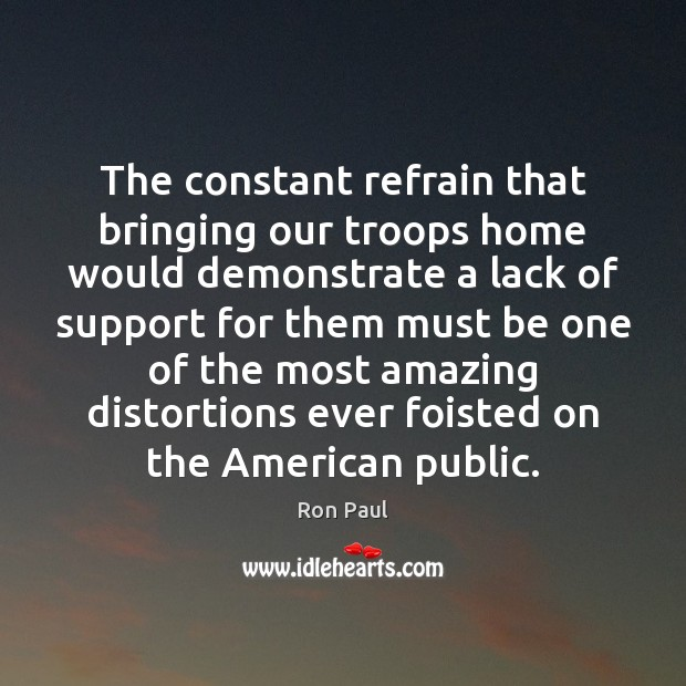 The constant refrain that bringing our troops home would demonstrate a lack Ron Paul Picture Quote