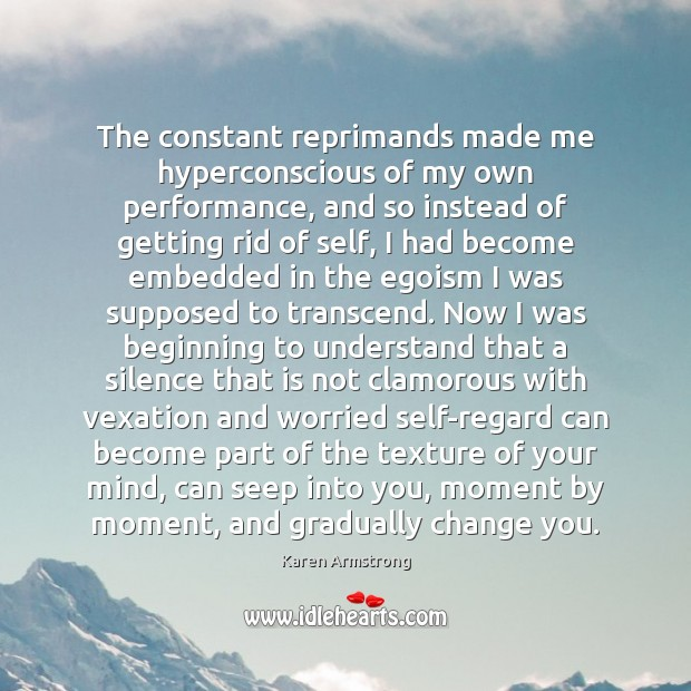 The constant reprimands made me hyperconscious of my own performance, and so Karen Armstrong Picture Quote