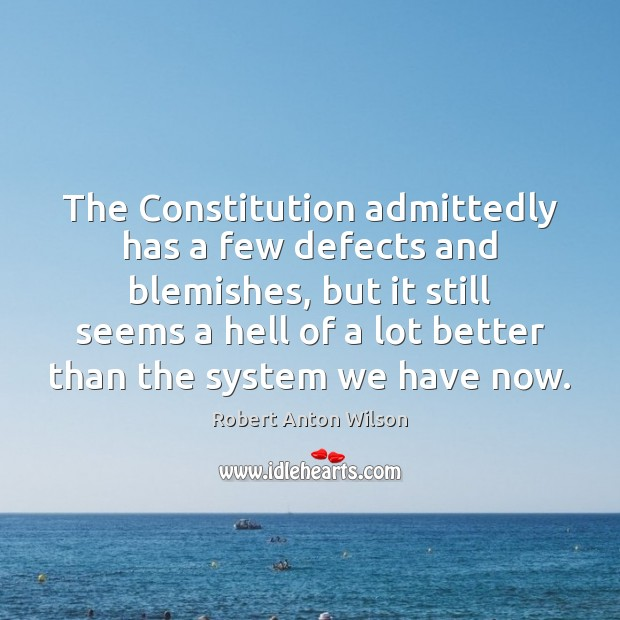 The Constitution admittedly has a few defects and blemishes, but it still Robert Anton Wilson Picture Quote