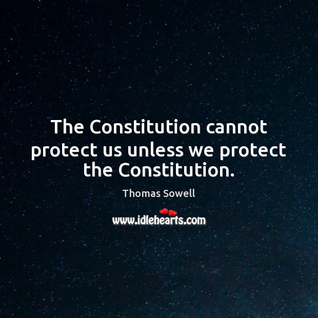 The Constitution cannot protect us unless we protect the Constitution. Thomas Sowell Picture Quote