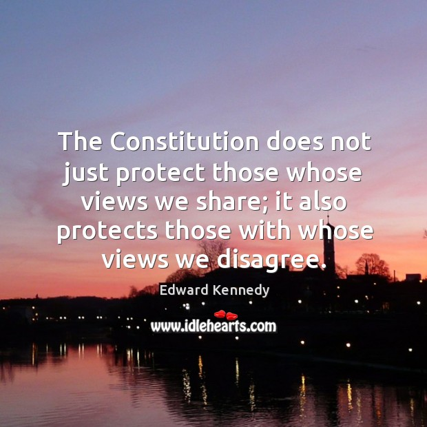 The constitution does not just protect those whose views we share; it also protects those with whose views we disagree. Image