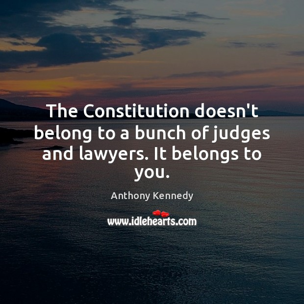 The Constitution doesn't belong to a bunch of judges and lawyers. It belongs to you. Anthony Kennedy Picture Quote