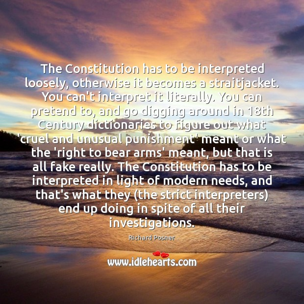 The Constitution has to be interpreted loosely, otherwise it becomes a straitjacket. Richard Posner Picture Quote