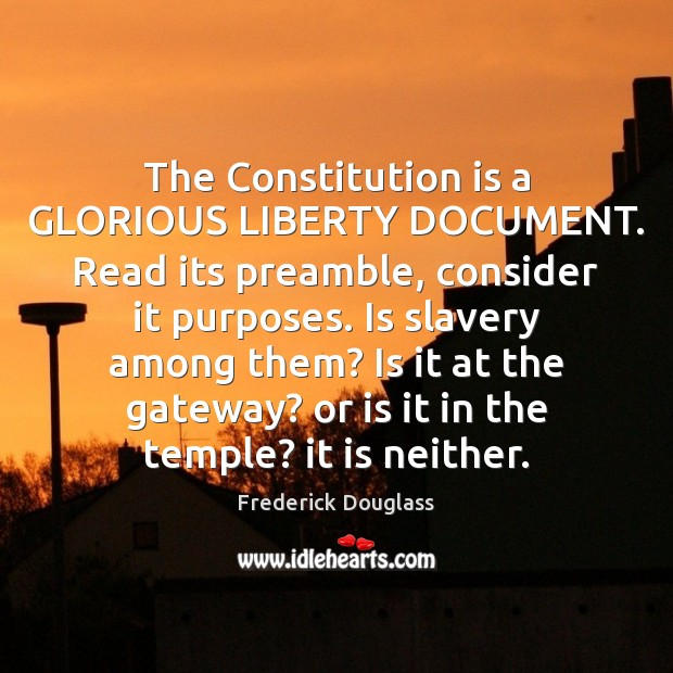 The Constitution is a GLORIOUS LIBERTY DOCUMENT. Read its preamble, consider it Image