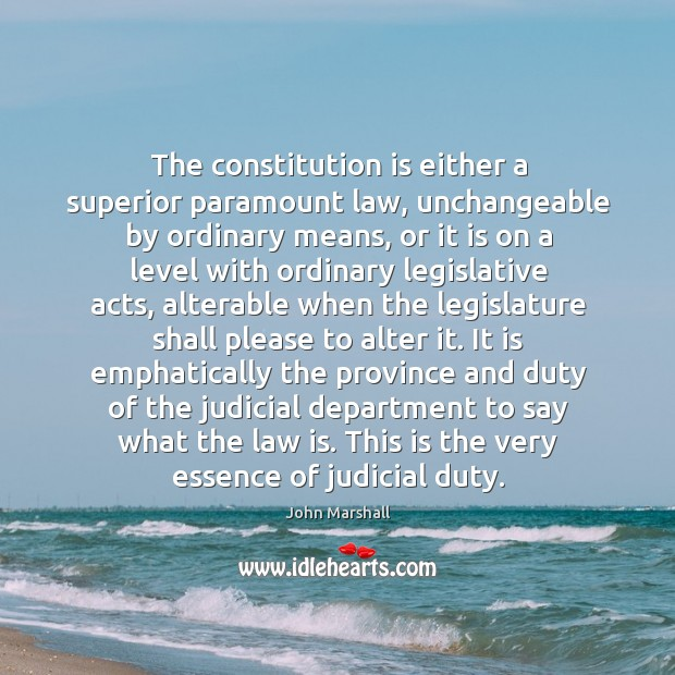 The constitution is either a superior paramount law, unchangeable by ordinary means, John Marshall Picture Quote