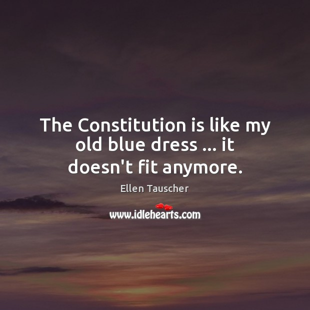 The Constitution is like my old blue dress … it doesn't fit anymore. Ellen Tauscher Picture Quote