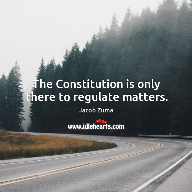 The Constitution is only there to regulate matters. Jacob Zuma Picture Quote