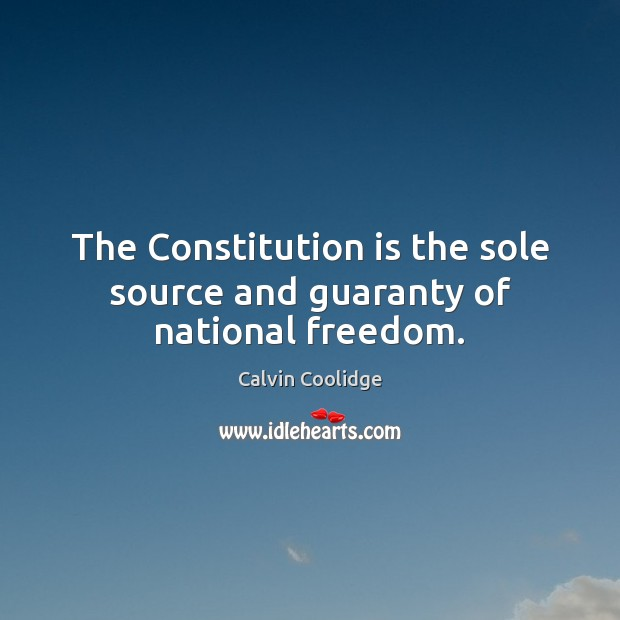 The Constitution is the sole source and guaranty of national freedom. Calvin Coolidge Picture Quote