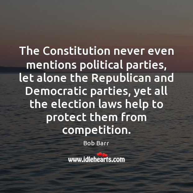 The Constitution never even mentions political parties, let alone the Republican and Bob Barr Picture Quote