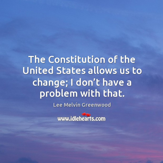 The constitution of the united states allows us to change; I don't have a problem with that. Image
