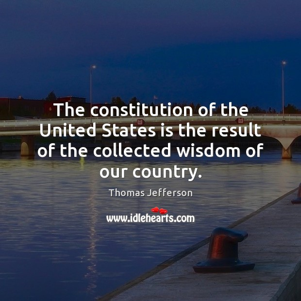 The constitution of the United States is the result of the collected Thomas Jefferson Picture Quote