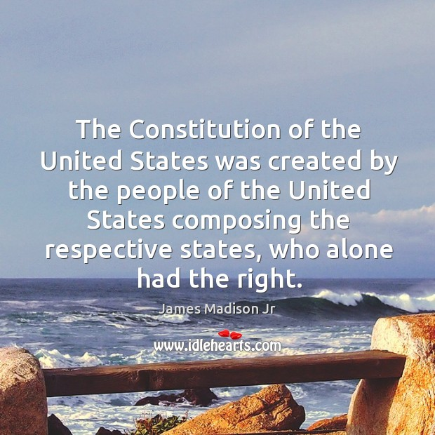 The constitution of the united states was created by the people of the united states composing the respective states James Madison Jr Picture Quote