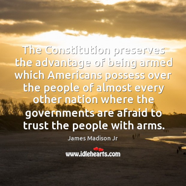 The constitution preserves the advantage of being armed which americans James Madison Jr Picture Quote