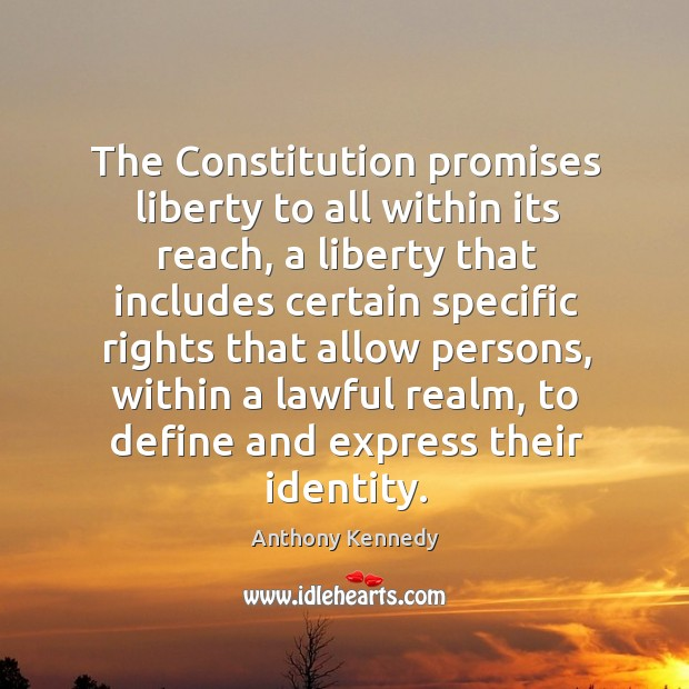 The Constitution promises liberty to all within its reach, a liberty that Anthony Kennedy Picture Quote